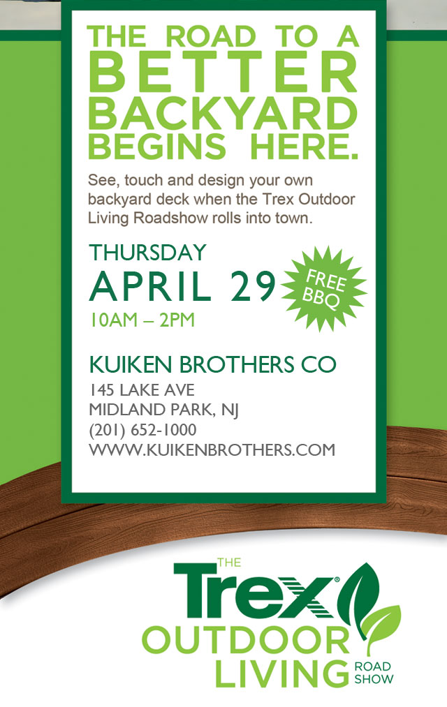 The Road to a Better Backyard Begins Here. See, touch and design your own backyard deck when the Trex Outdoor Living Roadshow rolls into town. Thursday, April 29, 10am - 2pm. Kuiken Brothers Co, 145 Lake Ave. Midland Park, NJ 201.652.1000 www.kuikenbrothers.com